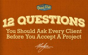 12 Questions You Need to Ask Every Client BEFORE You Accept Their Project