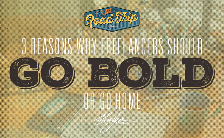 3 Reasons Why Creative Freelancers Should Go Bold Or Go Home