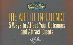 The Art of Influence: 5 Ways to Affect Your Outcomes and Attract Clients