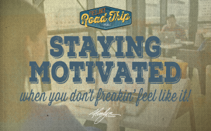 Staying Motivated When You Don't Freaking Feel Like It
