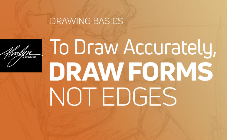 Drawing Basics: To Draw Accurately, Draw Forms, Not Edges